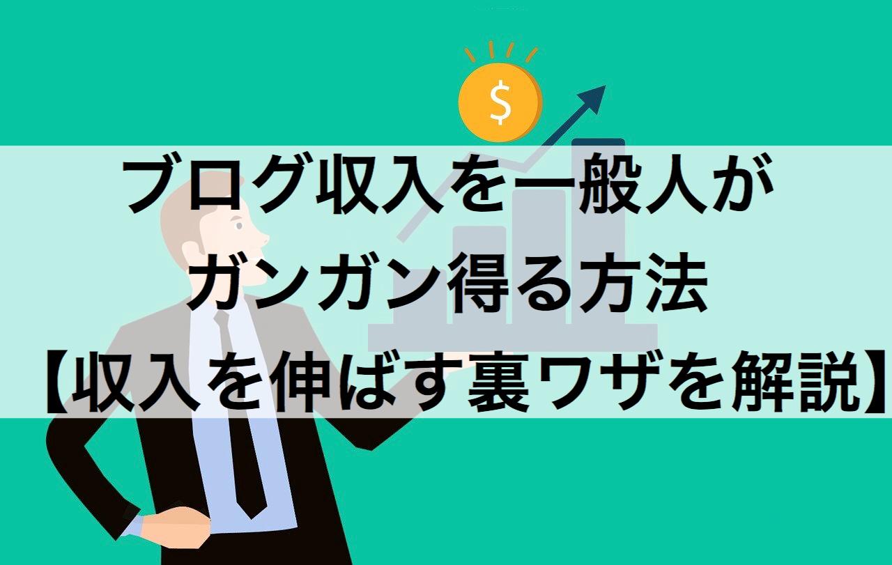ブログ収入を一般人がガンガン得る方法【ブログ収入を伸ばす裏ワザを解説】