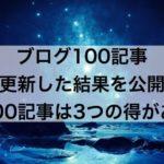 ブログ100記事更新した結果を公開【100記事は3つの得がある】