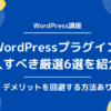 WordPressの厳選プラグイン6つ【デメリットを回避する方法あり】